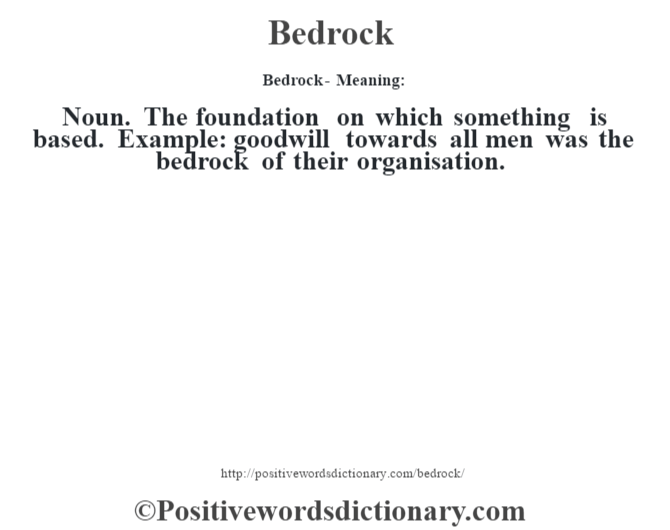 Bedrock- Meaning:Noun. The foundation on which something is based. Example: goodwill towards all men was the bedrock of their organisation.