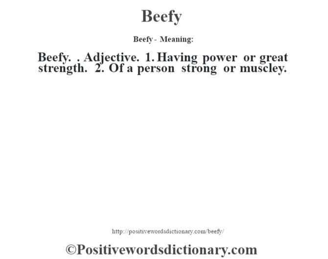 Beefy- Meaning:Beefy. . Adjective. 1. Having power or great strength. 2. Of a person strong or muscley.