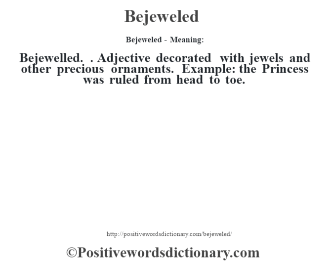 Bejeweled- Meaning:Bejewelled. . Adjective decorated with jewels and other precious ornaments. Example: the Princess was ruled from head to toe.