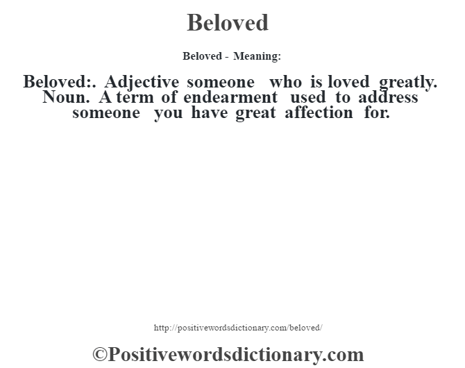 Beloved- Meaning:Beloved:. Adjective someone who is loved greatly. Noun. A term of endearment used to address someone you have great affection for.