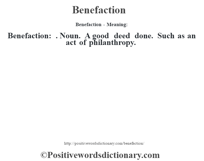 Benefaction- Meaning:Benefaction: . Noun. A good deed done. Such as an act of philanthropy.