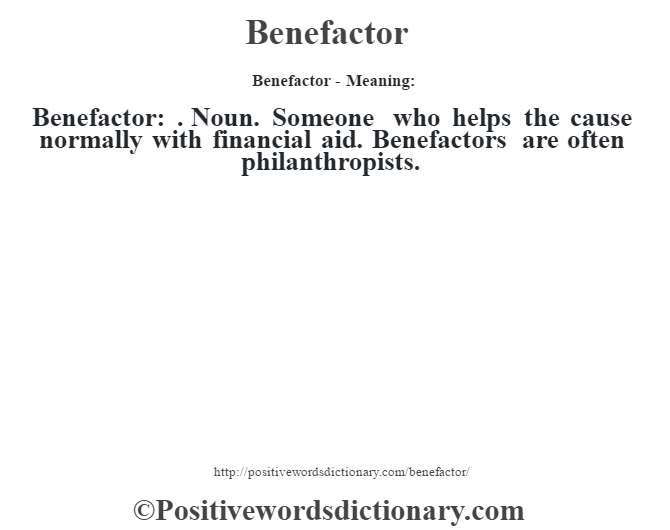 Benefactor- Meaning:Benefactor: . Noun. Someone who helps the cause normally with financial aid. Benefactors are often philanthropists.