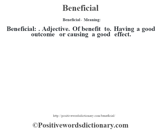 Beneficial- Meaning:Beneficial: . Adjective. Of benefit to. Having a good outcome or causing a good effect.