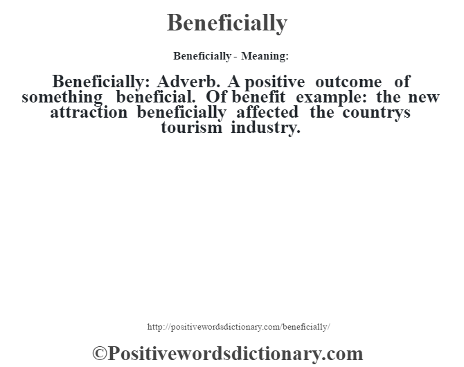 Beneficially- Meaning:Beneficially:  Adverb. A positive outcome of something beneficial. Of benefit example: the new attraction beneficially affected the countrys tourism industry.