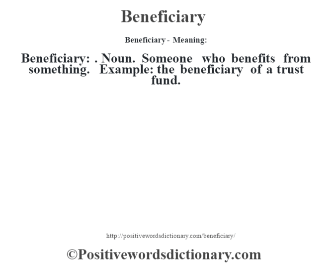 Beneficiary- Meaning:Beneficiary: . Noun. Someone who benefits from something. Example: the beneficiary of a trust fund.