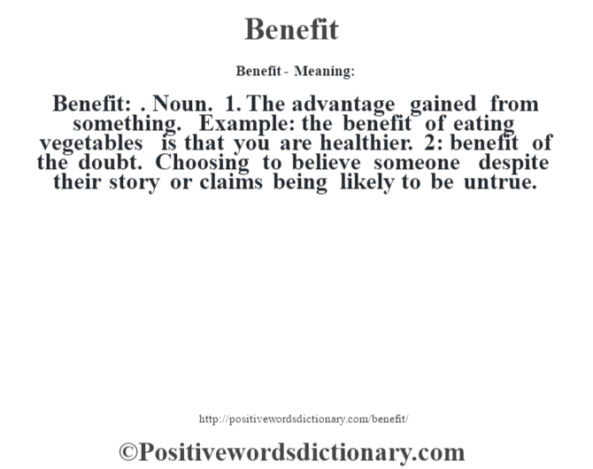 Benefit- Meaning:Benefit: . Noun. 1. The advantage gained from something. Example: the benefit of eating vegetables is that you are healthier. 2: benefit of the doubt. Choosing to believe someone despite their story or claims being likely to be untrue.