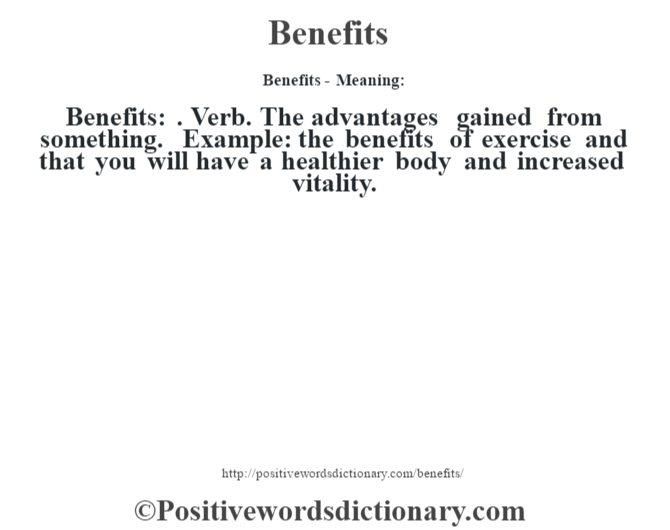 Benefits- Meaning:Benefits: . Verb. The advantages gained from something. Example: the benefits of exercise and that you will have a healthier body and increased vitality.