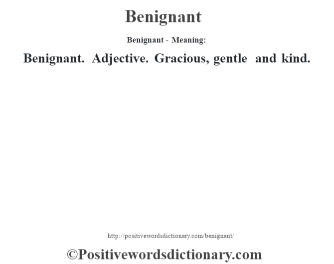 Benignant- Meaning:Benignant. Adjective. Gracious, gentle and kind.