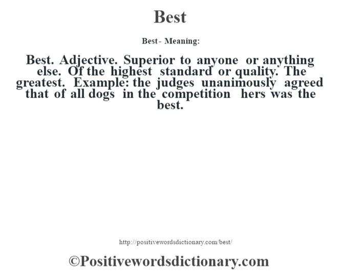 Best- Meaning:Best. Adjective. Superior to anyone or anything else. Of the highest standard or quality. The greatest. Example: the judges unanimously agreed that of all dogs in the competition hers was the best.