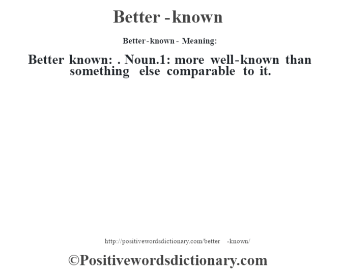 Better-known- Meaning:Better known: . Noun.1: more well-known than something else comparable to it.