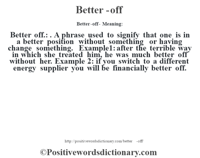Better-off- Meaning:Better off.: . A phrase used to signify that one is in a better position without something or having change something. Example1: after the terrible way in which she treated him, he was much better off without her. Example 2: if you switch to a different energy supplier you will be financially better off.