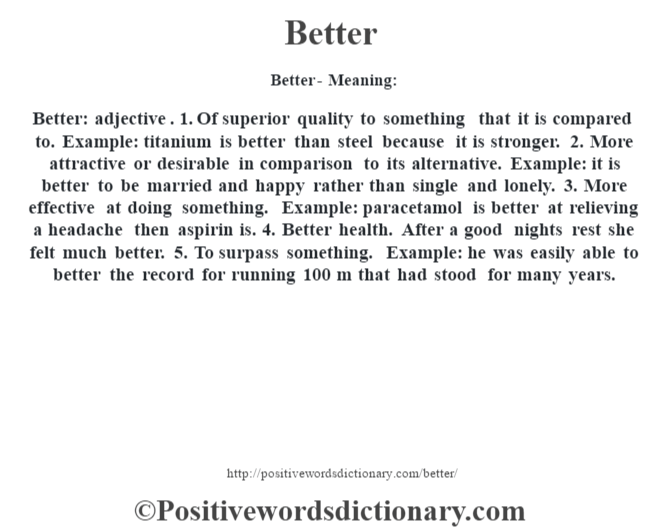Better- Meaning: Better: adjective. 1. Of superior quality to something that it is compared to. Example: titanium is better than steel because it is stronger. 2. More attractive or desirable in comparison to its alternative. Example: it is better to be married and happy rather than single and lonely. 3. More effective at doing something. Example: paracetamol is better at relieving a headache then aspirin is. 4. Better health. After a good nights rest she felt much better. 5. To surpass something. Example: he was easily able to better the record for running 100 m that had stood for many years.