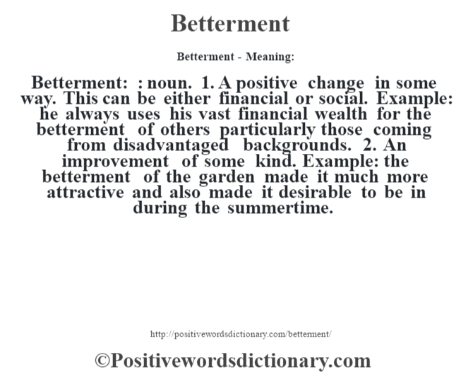 Betterment- Meaning:Betterment: : noun. 1. A positive change in some way. This can be either financial or social. Example: he always uses his vast financial wealth for the betterment of others particularly those coming from disadvantaged backgrounds. 2. An improvement of some kind. Example: the betterment of the garden made it much more attractive and also made it desirable to be in during the summertime.