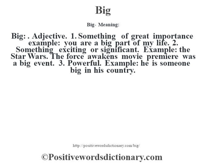 Big- Meaning:Big: . Adjective. 1. Something of great importance example: you are a big part of my life. 2. Something exciting or significant. Example: the Star Wars. The force awakens movie premiere was a big event. 3. Powerful. Example: he is someone big in his country.