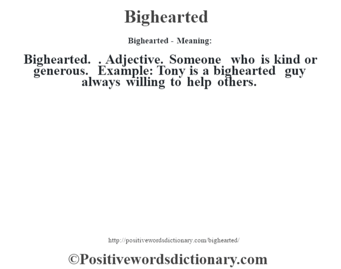 Bighearted- Meaning:Bighearted. . Adjective. Someone who is kind or generous. Example: Tony is a bighearted guy always willing to help others.