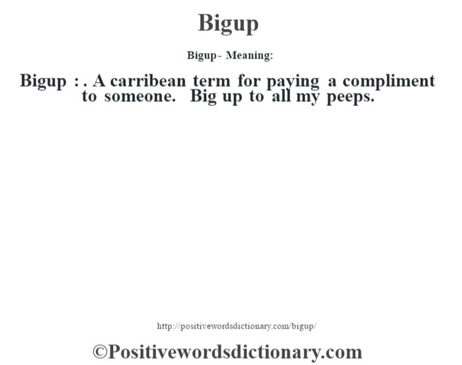Bigup- Meaning:Bigup : . A carribean term  for paying a compliment to someone. Big up to all my peeps.