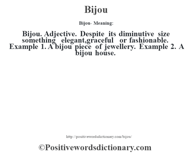 Bijou- Meaning:Bijou. Adjective. Despite its diminutive size something elegant,graceful or fashionable. Example 1. A bijou piece of jewellery. Example 2. A bijou house.