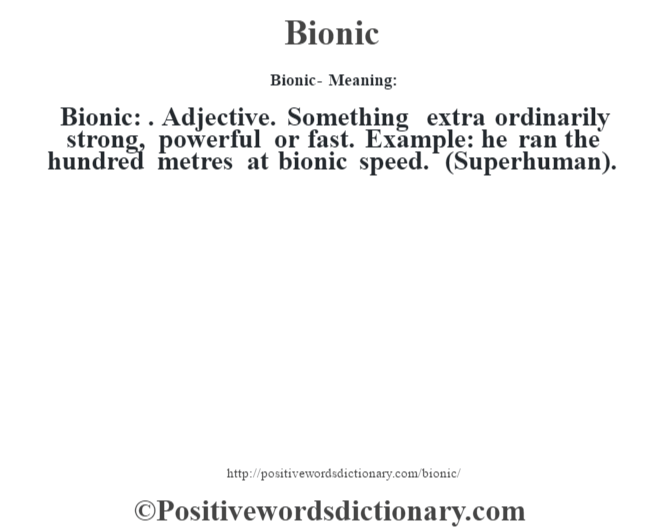 Bionic- Meaning:Bionic: . Adjective. Something extra ordinarily strong, powerful or fast. Example: he ran the hundred metres at bionic speed. (Superhuman).