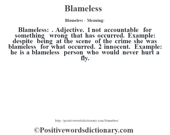 Blameless- Meaning:Blameless: . Adjective. 1 not accountable for something wrong that has occurred. Example: despite being at the scene of the crime she was blameless for what occurred. 2 innocent. Example: he is a blameless person who would never hurt a fly.