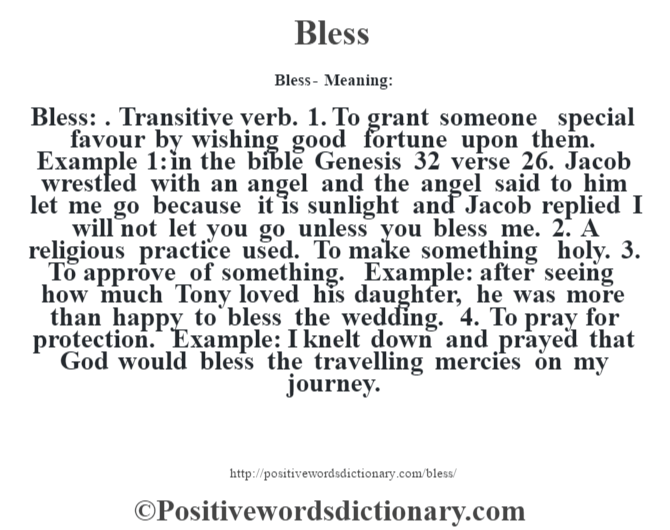 Bless- Meaning:Bless: . Transitive verb. 1. To grant someone special favour by wishing good fortune upon them. Example 1: in the bible Genesis 32 verse 26. Jacob wrestled with an angel and the angel said to him let me go because it is sunlight and Jacob replied I will not let you go unless you bless me. 2. A religious practice used.  To make something holy. 3. To approve of something. Example: after seeing how much Tony loved his daughter, he was more than happy to bless the wedding. 4. To pray for protection. Example: I knelt down and prayed that God would bless the travelling mercies on my journey.