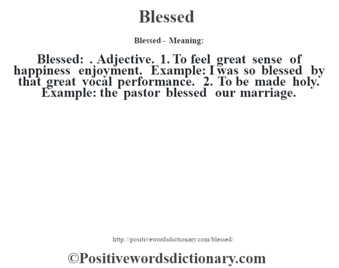 Blessed- Meaning:Blessed: . Adjective. 1. To feel great sense of happiness enjoyment. Example: I was so blessed by that great vocal performance. 2. To be made holy. Example: the pastor blessed our marriage.