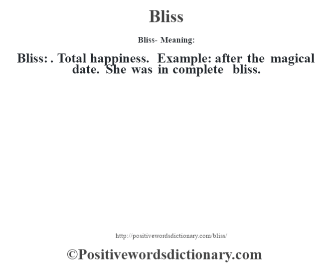 Bliss- Meaning:Bliss: . Total happiness. Example: after the magical date. She was in complete bliss.