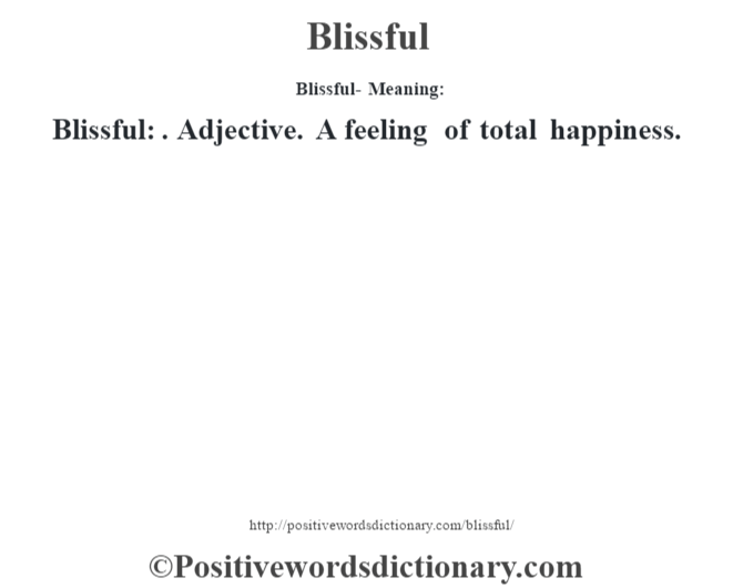 Blissful- Meaning:Blissful: . Adjective. A feeling of total happiness.