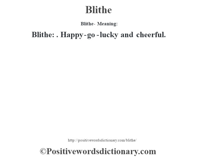Blithe- Meaning:Blithe: . Happy-go-lucky and cheerful.