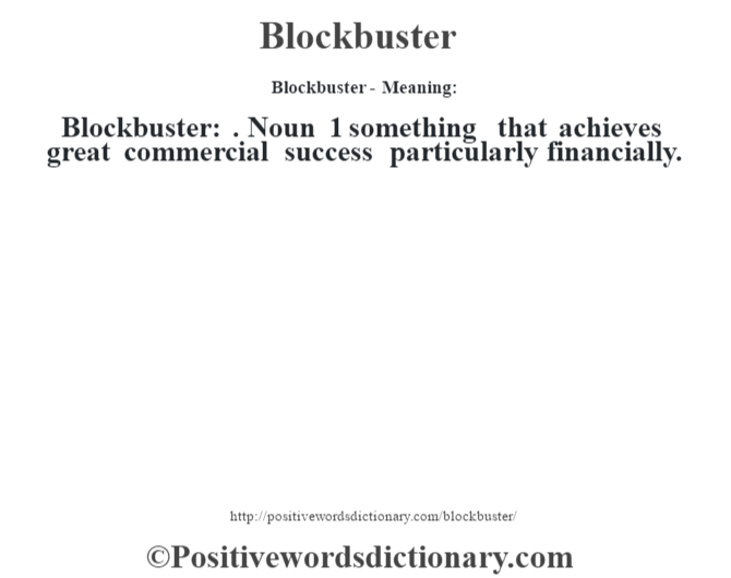 Blockbuster- Meaning:Blockbuster: . Noun 1 something that achieves great commercial success particularly financially.