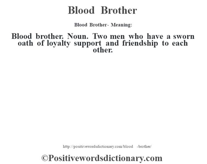 Blood Brother- Meaning:Blood brother. Noun. Two men who have a sworn oath of loyalty support and friendship to each other.
