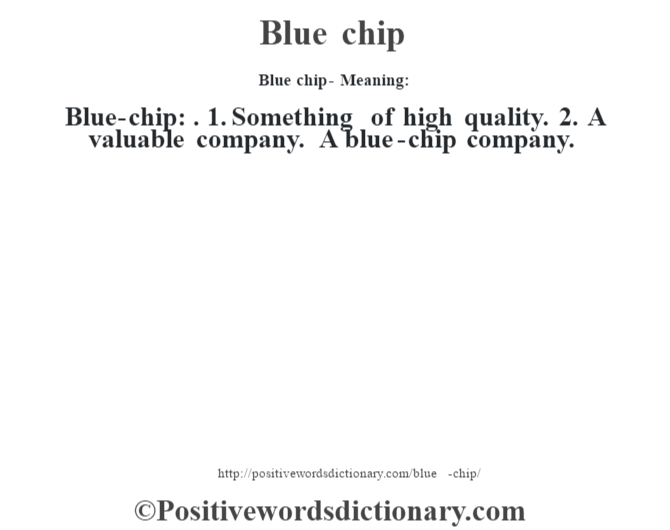 Blue chip- Meaning:Blue-chip: . 1. Something of high quality. 2. A valuable company. A blue-chip company.