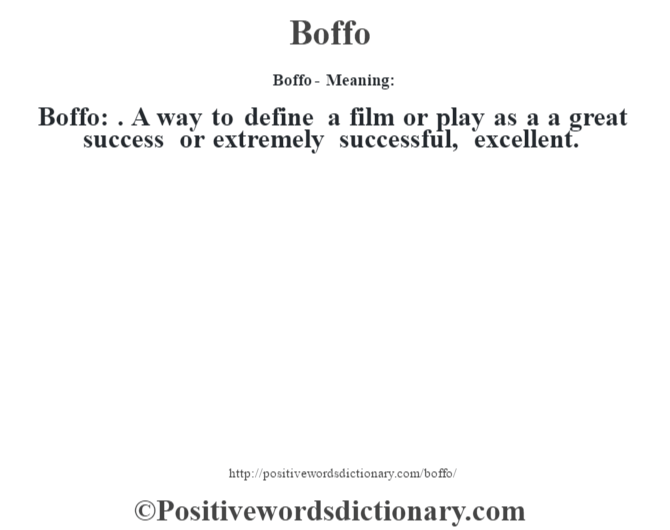 Boffo- Meaning:Boffo: . A way to define a film or play as a a great success or extremely successful, excellent.