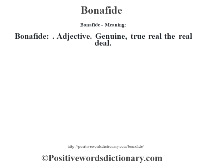 Bonafide- Meaning:Bonafide: . Adjective. Genuine, true real the real deal.