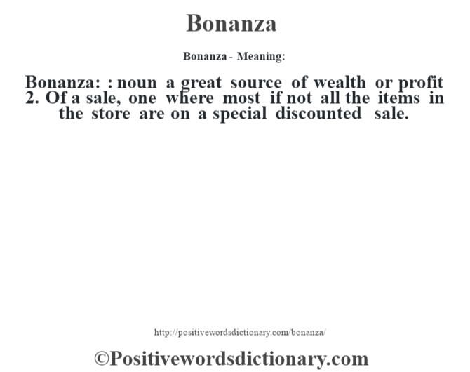 Bonanza- Meaning:Bonanza: : noun a great source of wealth or profit 2. Of a sale, one where most if not all the items in the store are on a special discounted sale.