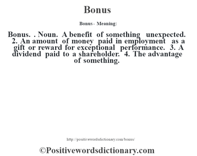 Bonus- Meaning:Bonus. . Noun. A benefit of something unexpected. 2. An amount of money paid in employment as a gift or reward for exceptional performance. 3. A dividend paid to a shareholder. 4. The advantage of something.
