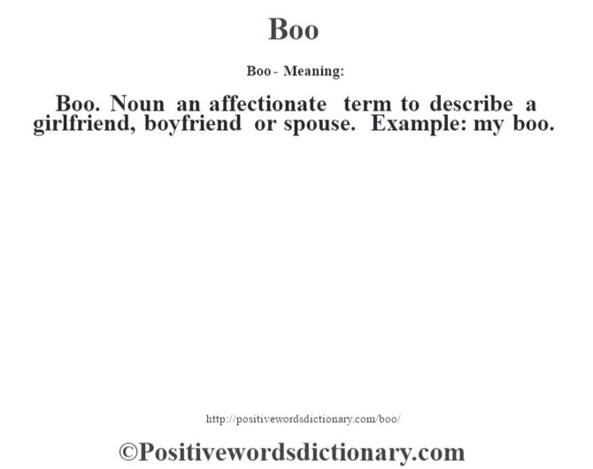 Boo- Meaning:Boo. Noun an affectionate term to describe a girlfriend, boyfriend or spouse. Example: my boo.