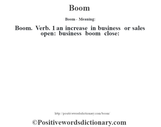 Boom- Meaning:Boom. Verb. 1 an increase in business or sales open: business boom close: