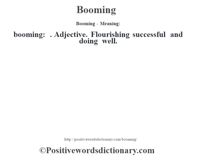 Booming- Meaning:booming: . Adjective. Flourishing successful and doing well.