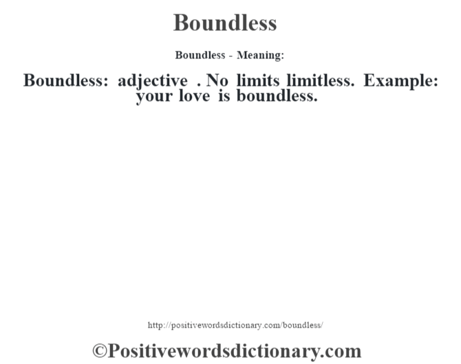Boundless- Meaning:Boundless: adjective . No limits limitless. Example: your love is boundless.