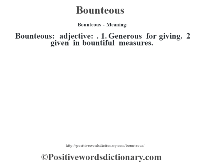 Bounteous- Meaning:Bounteous: adjective: . 1. Generous for giving. 2 given in bountiful measures.