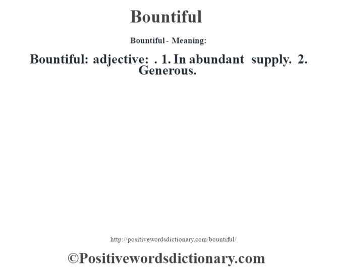 Bountiful- Meaning:Bountiful: adjective: . 1. In abundant supply. 2. Generous.