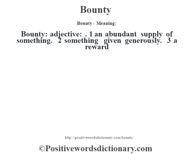 Bounty- Meaning:Bounty: adjective: . 1 an abundant supply of something. 2 something given generously. 3 a reward