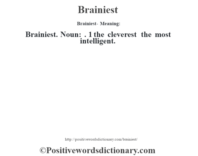 Brainiest- Meaning:Brainiest. Noun: . 1 the cleverest the most intelligent.