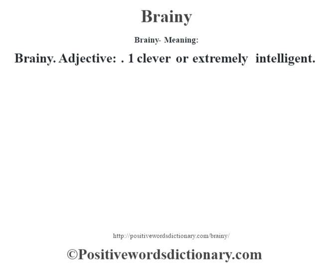 Brainy- Meaning:Brainy. Adjective: . 1 clever or extremely intelligent.