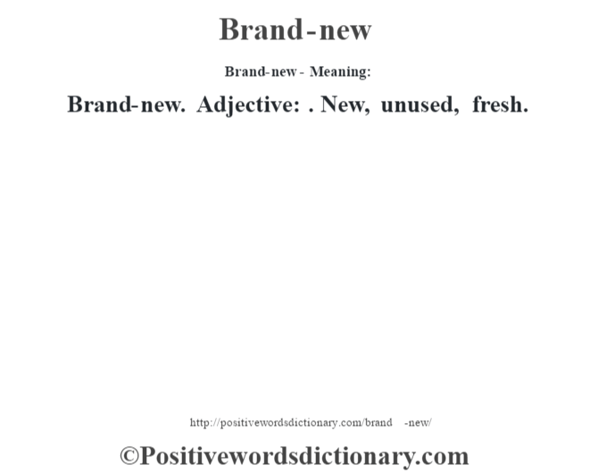 Brand-new- Meaning:Brand-new. Adjective: . New, unused, fresh.