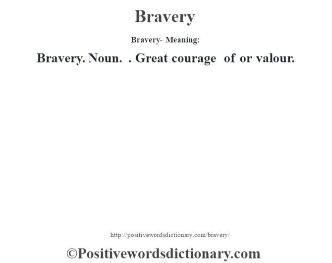 Bravery- Meaning:Bravery. Noun. . Great courage of or valour.