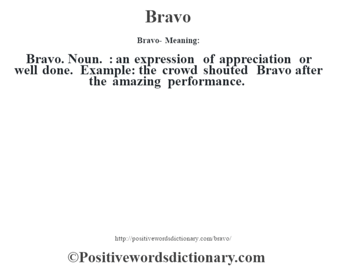 Bravo- Meaning:Bravo. Noun. : an expression of appreciation or well done. Example: the crowd shouted Bravo after the amazing performance.