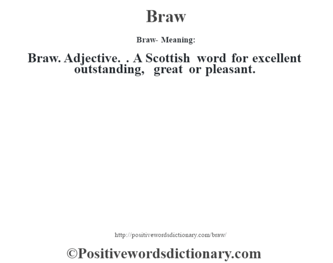 Braw- Meaning:Braw. Adjective. . A Scottish word for excellent outstanding, great or pleasant.
