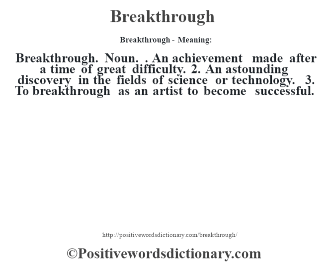 Breakthrough- Meaning:Breakthrough. Noun. . An achievement made after a time of great difficulty. 2. An astounding discovery in the fields of science or technology. 3. To breakthrough as an artist to become successful.