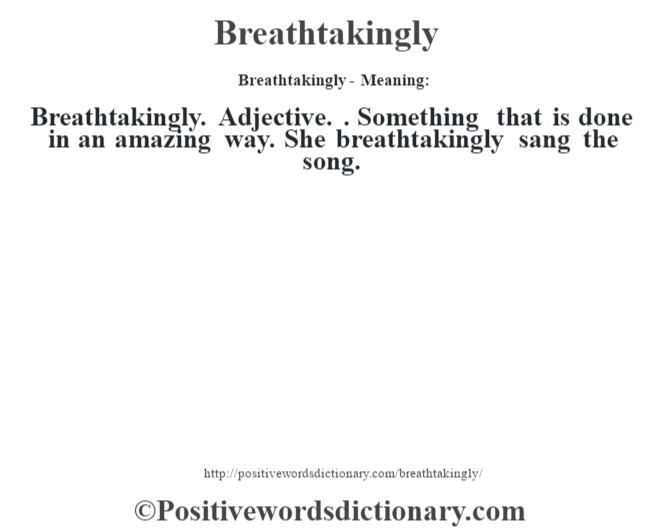 Breathtakingly- Meaning:Breathtakingly. Adjective. . Something that is done in an amazing way. She breathtakingly sang the song.